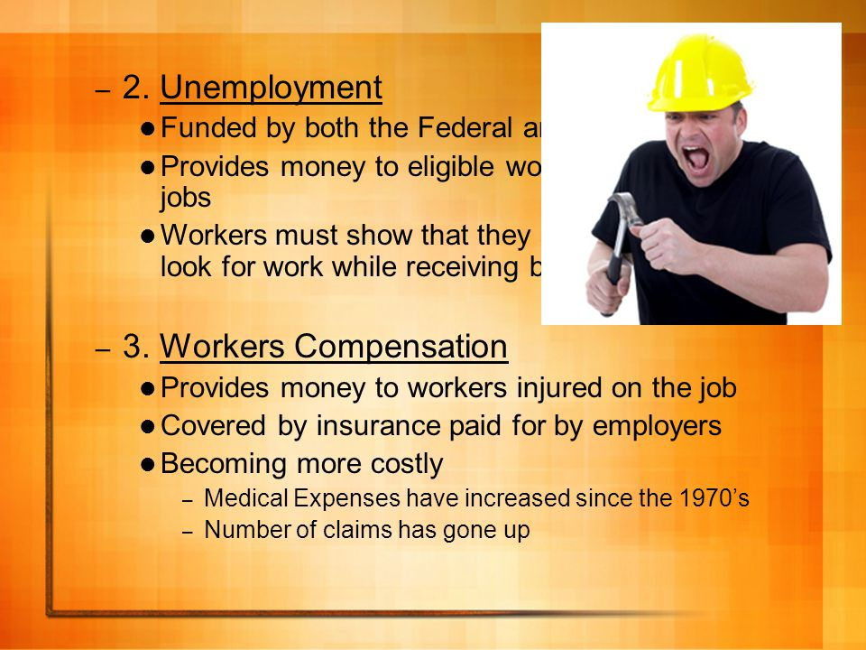 – 2. Unemployment Funded by both the Federal and State Govts Provides money to eligible workers who lost their jobs Workers must show that they are co