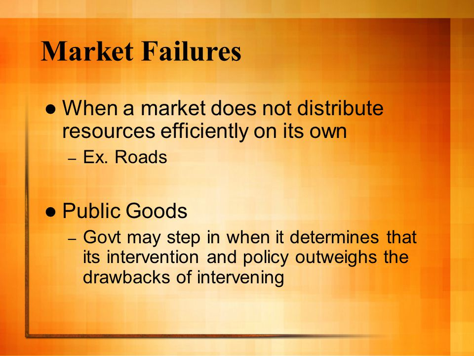 Market Failures When a market does not distribute resources efficiently on its own – Ex.