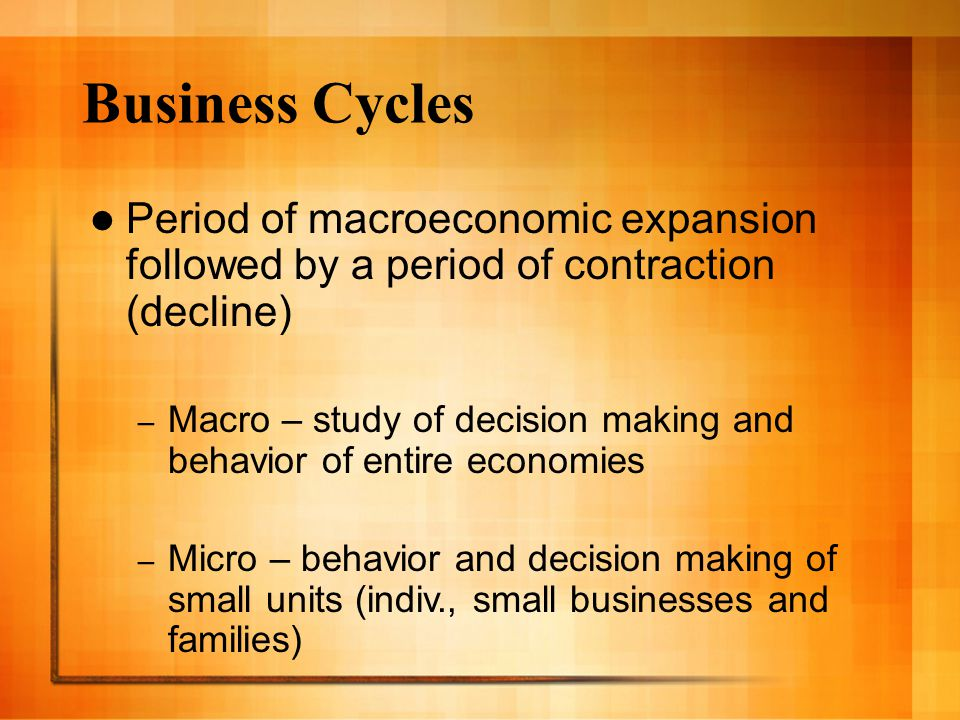 Business Cycles Period of macroeconomic expansion followed by a period of contraction (decline) – Macro – study of decision making and behavior of entire economies – Micro – behavior and decision making of small units (indiv., small businesses and families)