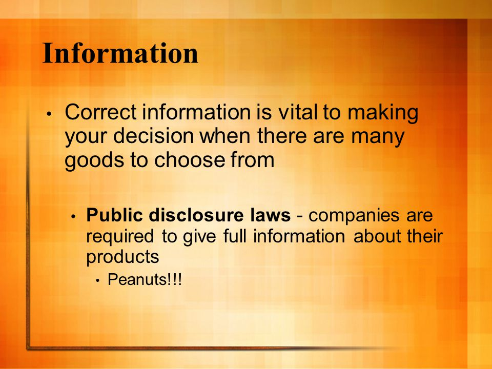 Information Correct information is vital to making your decision when there are many goods to choose from Public disclosure laws - companies are required to give full information about their products Peanuts!!!