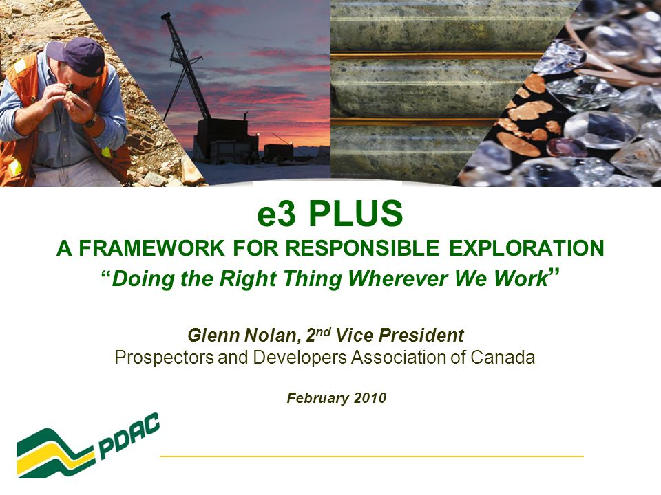 e3 PLUS A FRAMEWORK FOR RESPONSIBLE EXPLORATION Doing the Right Thing Wherever We Work Glenn Nolan, 2 nd Vice President Prospectors and Developers Association of Canada February 2010