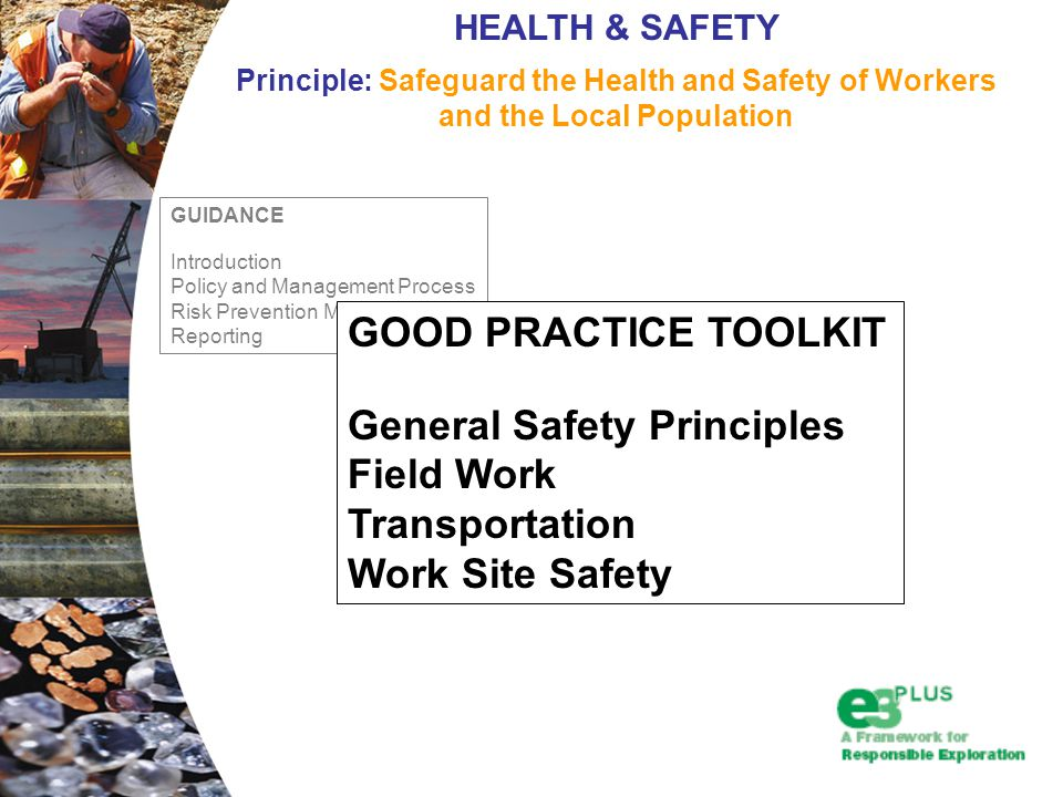 GUIDANCE Introduction Policy and Management Process Risk Prevention Monitoring and Reporting HEALTH & SAFETY Principle: Safeguard the Health and Safety of Workers and the Local Population GOOD PRACTICE TOOLKIT General Safety Principles Field Work Transportation Work Site Safety