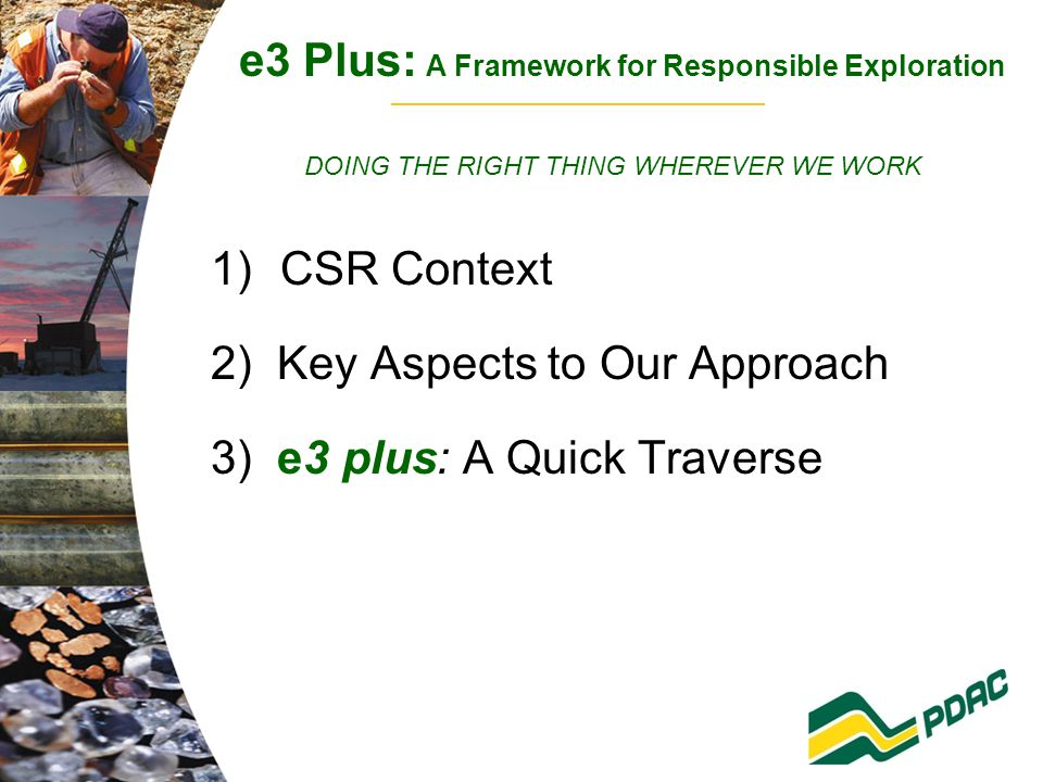 e3 Plus: A Framework for Responsible Exploration DOING THE RIGHT THING WHEREVER WE WORK 1)CSR Context 2) Key Aspects to Our Approach 3) e3 plus: A Quick Traverse