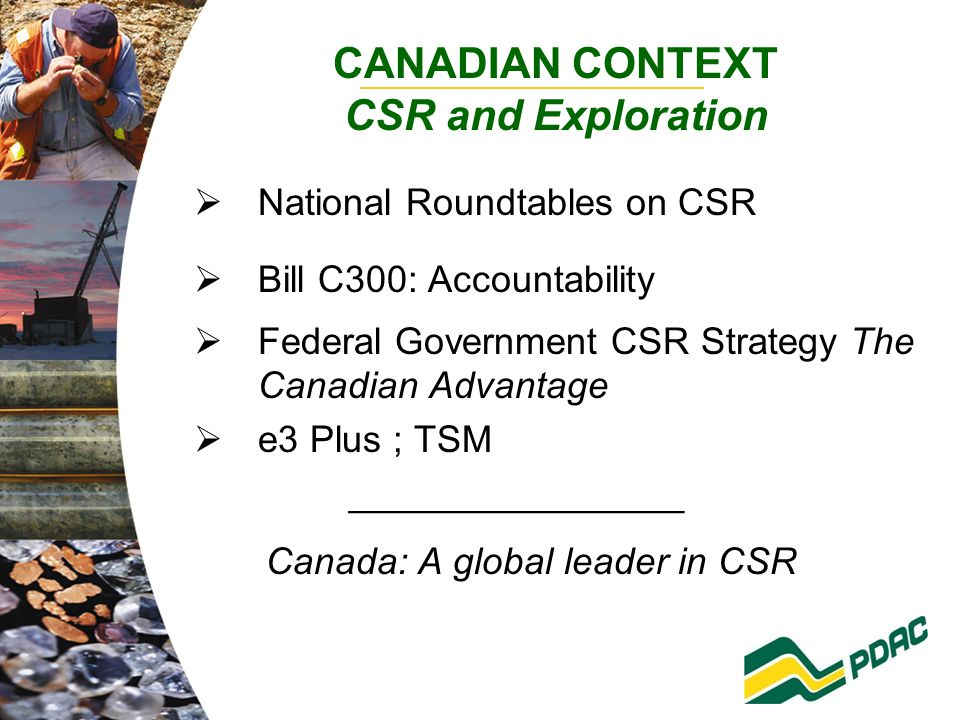 CANADIAN CONTEXT CSR and Exploration  National Roundtables on CSR  Bill C300: Accountability  Federal Government CSR Strategy The Canadian Advantage  e3 Plus ; TSM ________________ Canada: A global leader in CSR