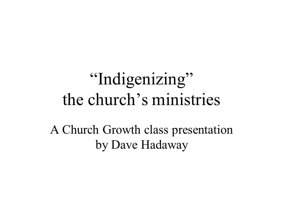 """Indigenizing"" the church's ministries A Church Growth class presentation by Dave Hadaway"