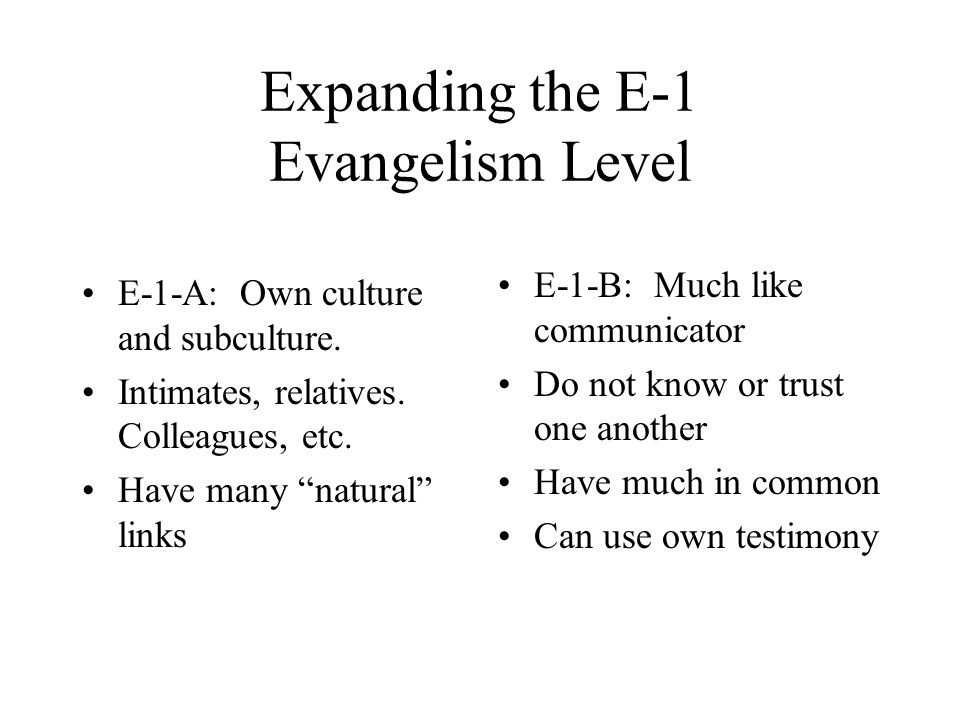 "Expanding the E-1 Evangelism Level E-1-A: Own culture and subculture. Intimates, relatives. Colleagues, etc. Have many ""natural"" links E-1-B: Much lik"