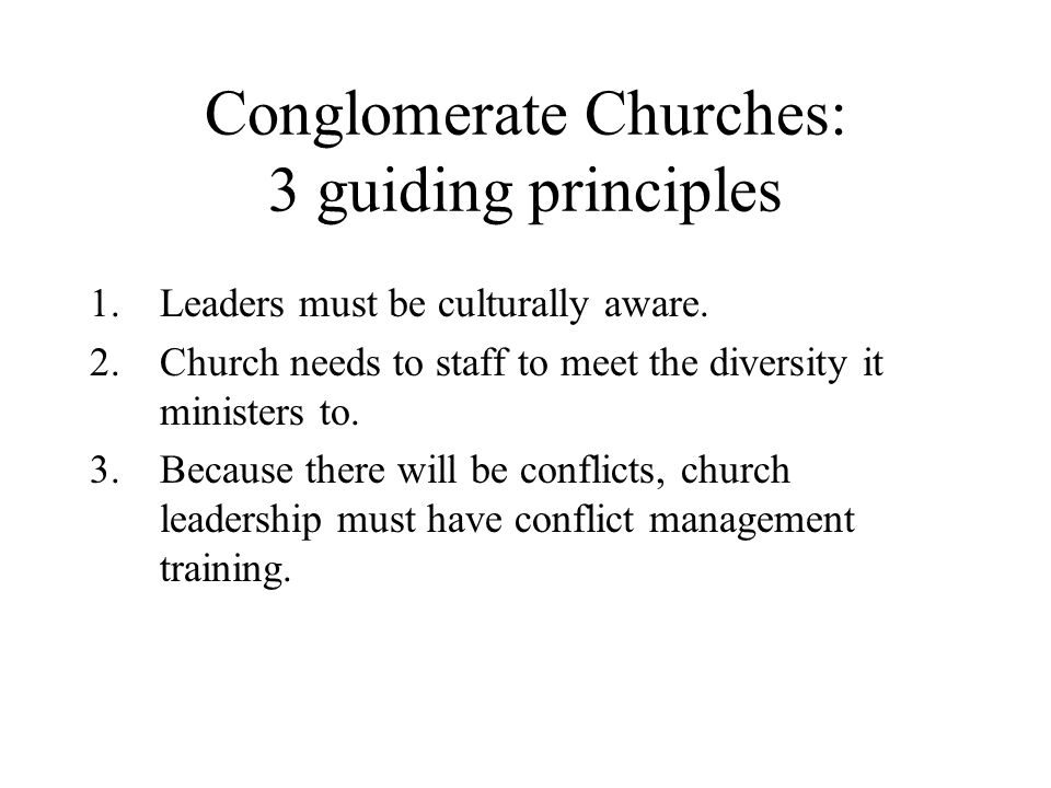 Conglomerate Churches: 3 guiding principles 1.Leaders must be culturally aware. 2.Church needs to staff to meet the diversity it ministers to. 3.Becau