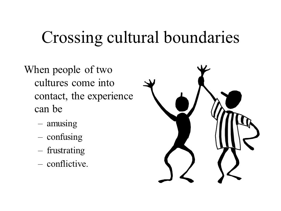 Crossing cultural boundaries When people of two cultures come into contact, the experience can be –amusing –confusing –frustrating –conflictive.