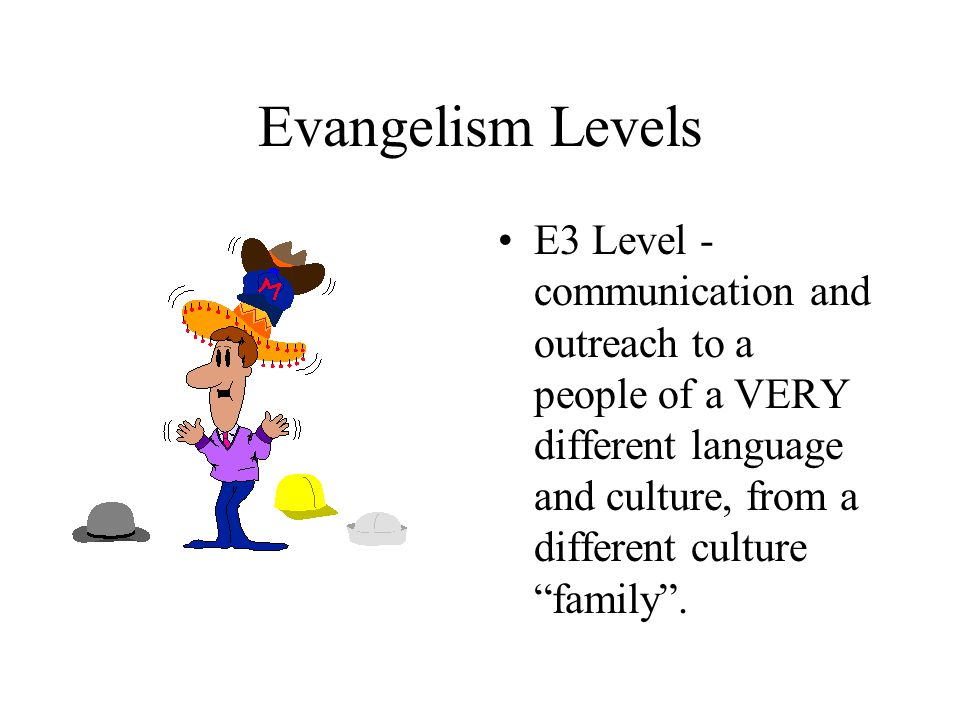 "Evangelism Levels E3 Level - communication and outreach to a people of a VERY different language and culture, from a different culture ""family""."