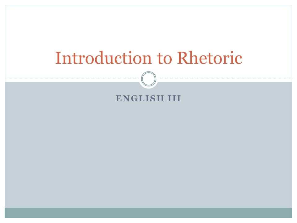 ENGLISH III Introduction to Rhetoric