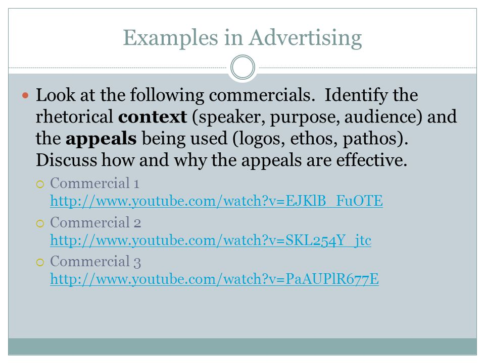 Examples in Advertising Look at the following commercials. Identify the rhetorical context (speaker, purpose, audience) and the appeals being used (lo