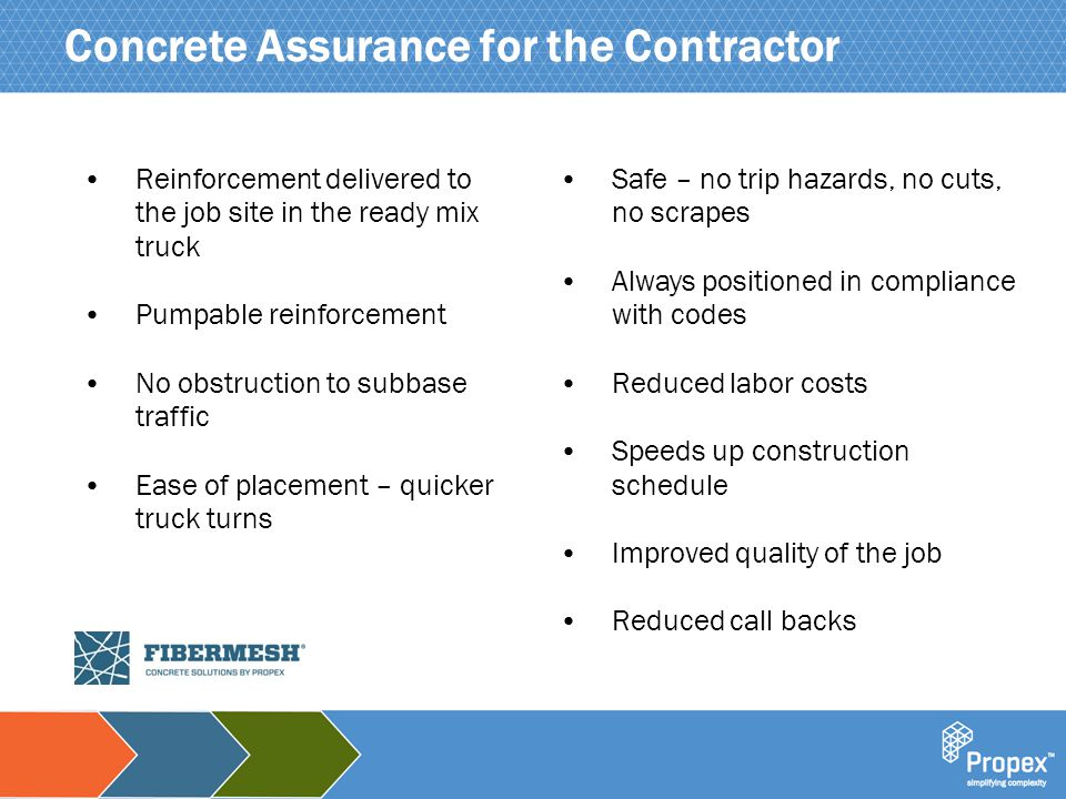 Click to edit Master title style Concrete Assurance for the Contractor Reinforcement delivered to the job site in the ready mix truck Pumpable reinforcement No obstruction to subbase traffic Ease of placement – quicker truck turns Safe – no trip hazards, no cuts, no scrapes Always positioned in compliance with codes Reduced labor costs Speeds up construction schedule Improved quality of the job Reduced call backs