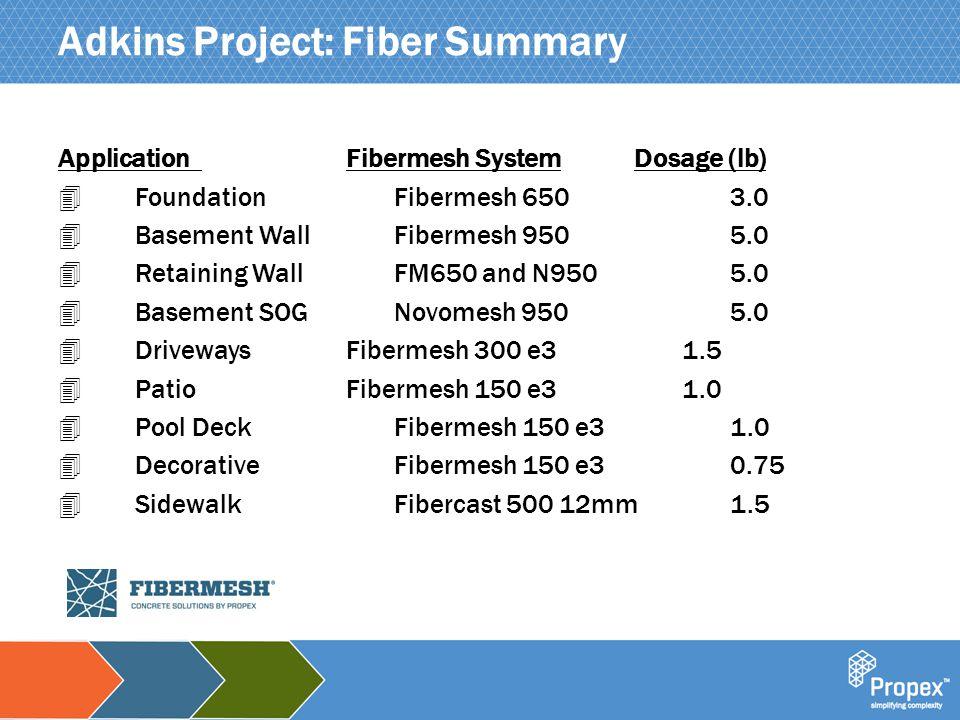 Click to edit Master title style Adkins Project: Fiber Summary ApplicationFibermesh SystemDosage (lb) 4 FoundationFibermesh 6503.0 4 Basement WallFibe