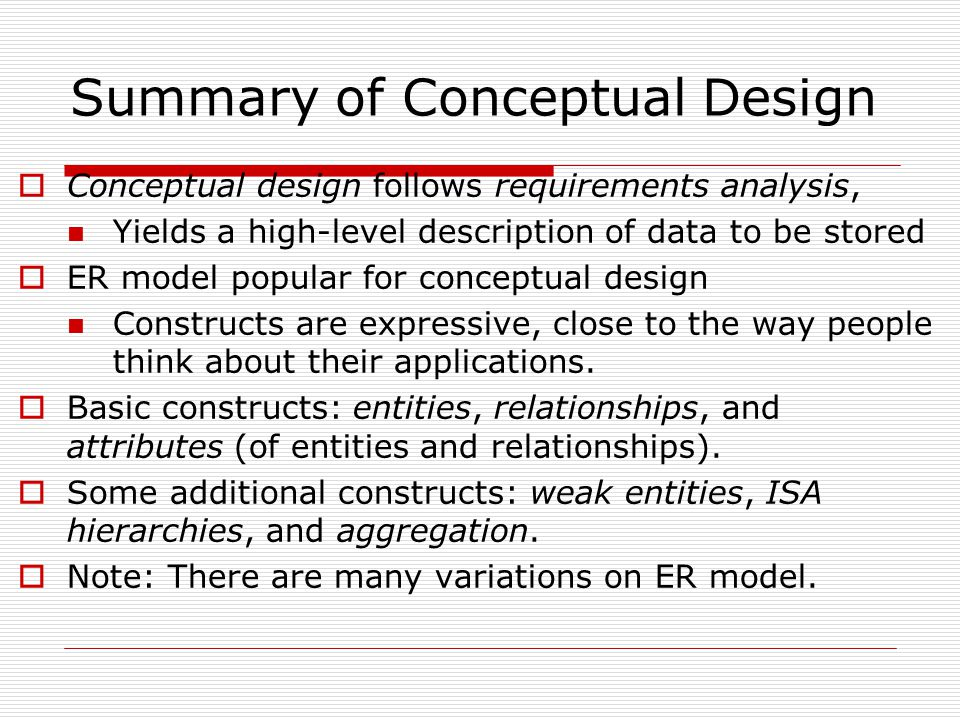 Summary of Conceptual Design  Conceptual design follows requirements analysis, Yields a high-level description of data to be stored  ER model popular for conceptual design Constructs are expressive, close to the way people think about their applications.