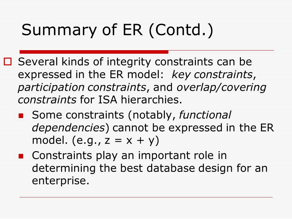 Summary of ER (Contd.)  Several kinds of integrity constraints can be expressed in the ER model: key constraints, participation constraints, and overlap/covering constraints for ISA hierarchies.