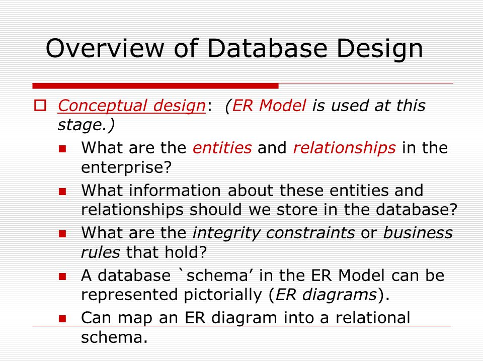 Overview of Database Design  Conceptual design: (ER Model is used at this stage.) What are the entities and relationships in the enterprise.
