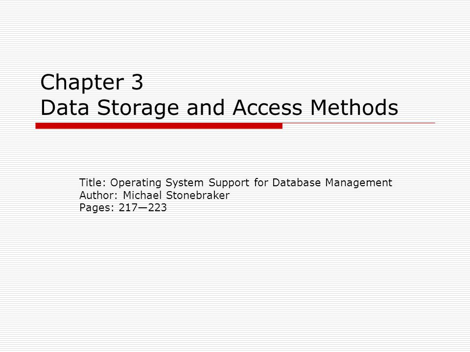 Chapter 3 Data Storage and Access Methods Title: Operating System Support for Database Management Author: Michael Stonebraker Pages: 217—223
