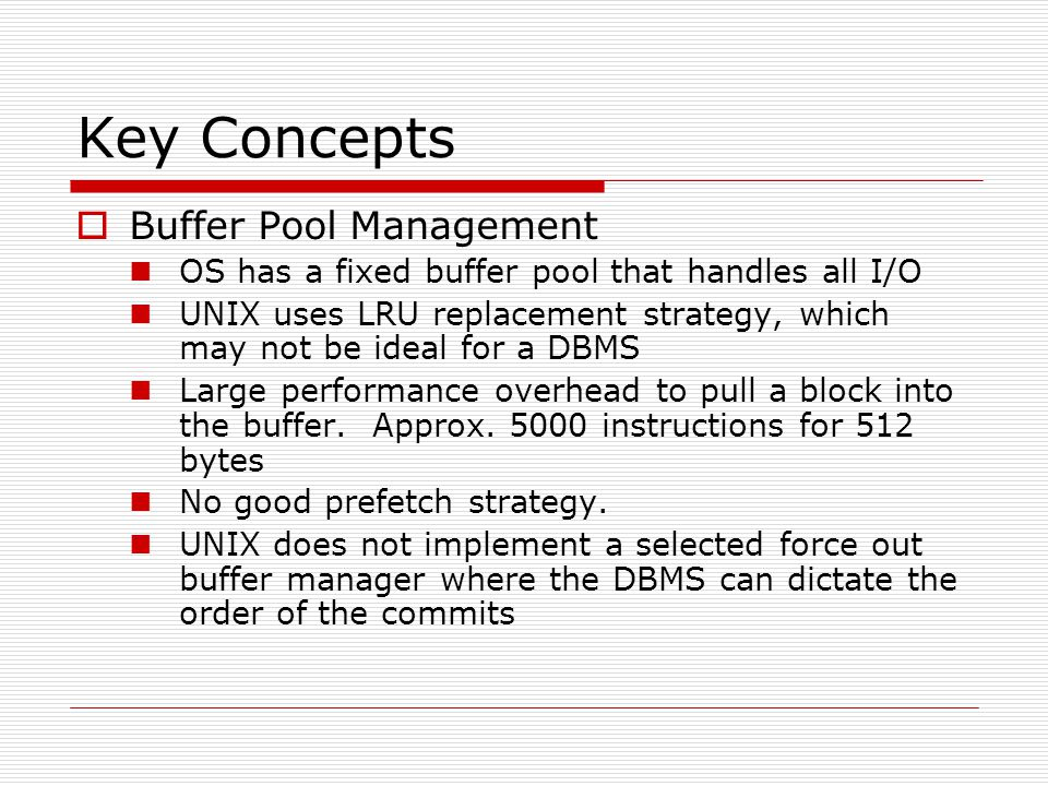Key Concepts  Buffer Pool Management OS has a fixed buffer pool that handles all I/O UNIX uses LRU replacement strategy, which may not be ideal for a DBMS Large performance overhead to pull a block into the buffer.