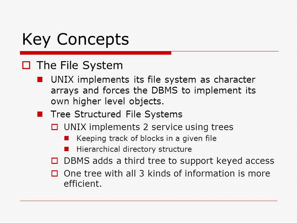 Key Concepts  The File System UNIX implements its file system as character arrays and forces the DBMS to implement its own higher level objects.