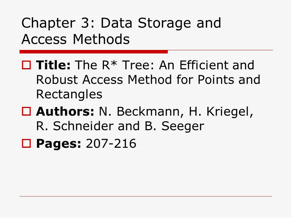 Chapter 3: Data Storage and Access Methods  Title: The R* Tree: An Efficient and Robust Access Method for Points and Rectangles  Authors: N.