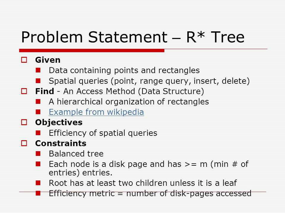 Problem Statement – R* Tree  Given Data containing points and rectangles Spatial queries (point, range query, insert, delete)  Find - An Access Method (Data Structure) A hierarchical organization of rectangles Example from wikipedia  Objectives Efficiency of spatial queries  Constraints Balanced tree Each node is a disk page and has >= m (min # of entries) entries.