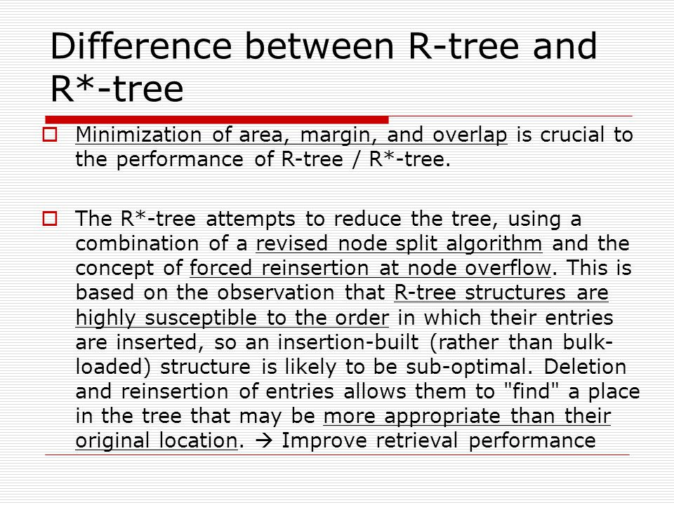 Difference between R-tree and R*-tree  Minimization of area, margin, and overlap is crucial to the performance of R-tree / R*-tree.