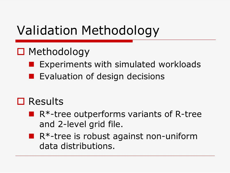 Validation Methodology  Methodology Experiments with simulated workloads Evaluation of design decisions  Results R*-tree outperforms variants of R-tree and 2-level grid file.