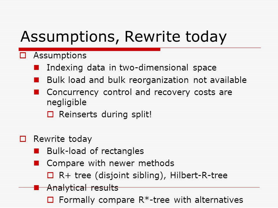 Assumptions, Rewrite today  Assumptions Indexing data in two-dimensional space Bulk load and bulk reorganization not available Concurrency control and recovery costs are negligible  Reinserts during split.
