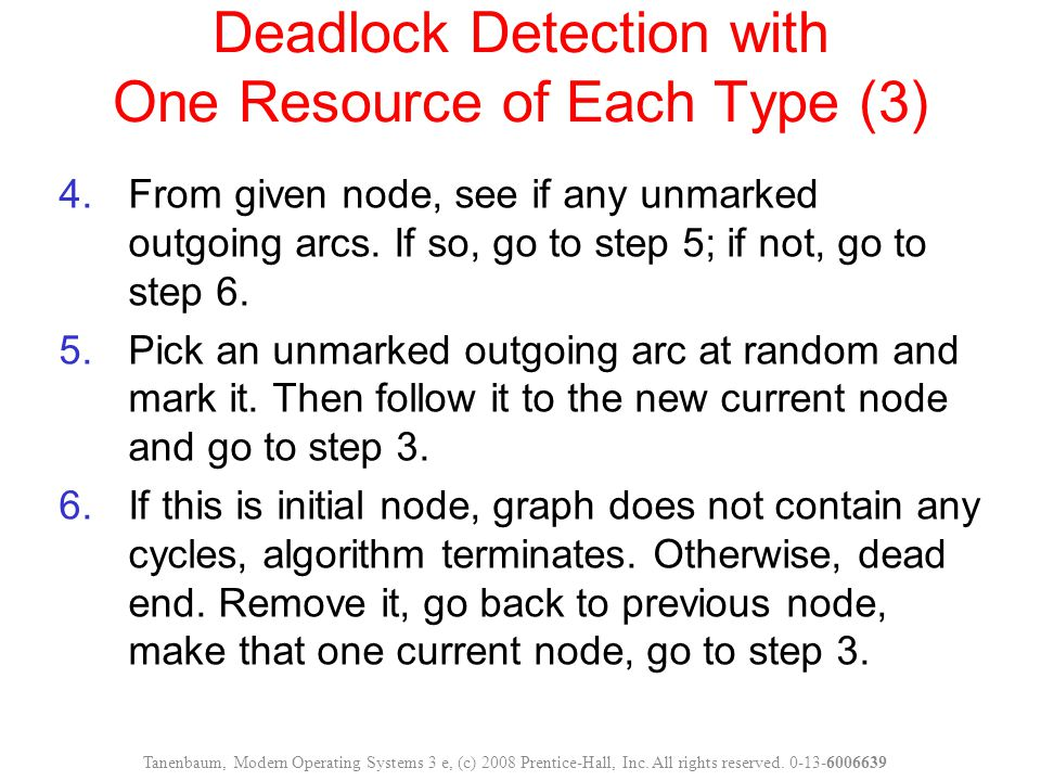 Deadlock Detection with One Resource of Each Type (3) 4.From given node, see if any unmarked outgoing arcs. If so, go to step 5; if not, go to step 6.