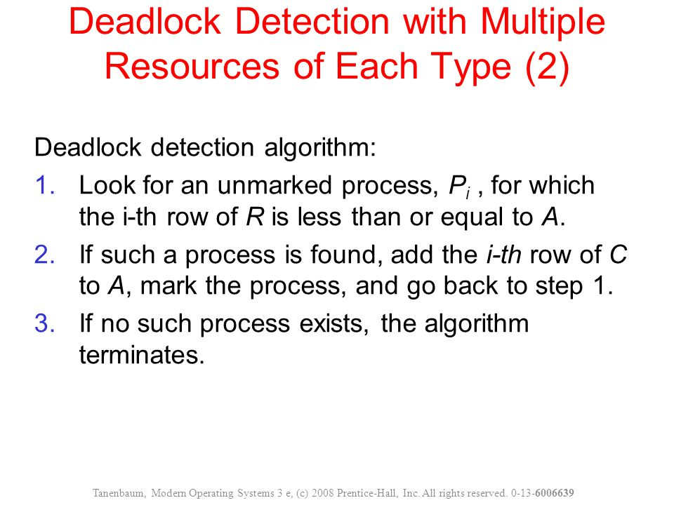 Deadlock Detection with Multiple Resources of Each Type (2) Deadlock detection algorithm: 1.Look for an unmarked process, P i, for which the i-th row