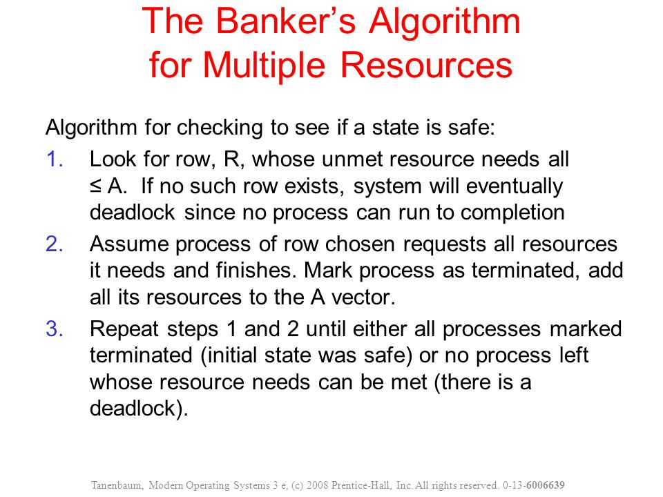 The Banker's Algorithm for Multiple Resources Algorithm for checking to see if a state is safe: 1.Look for row, R, whose unmet resource needs all ≤ A.