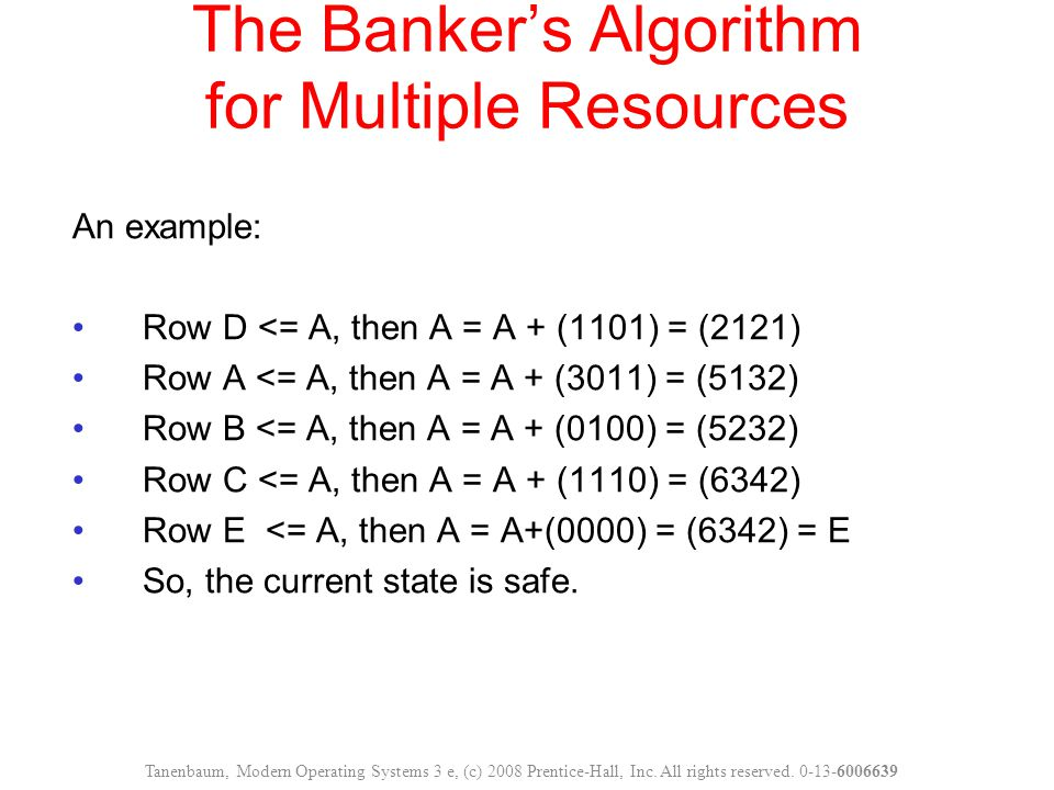 The Banker's Algorithm for Multiple Resources An example: Row D <= A, then A = A + (1101) = (2121) Row A <= A, then A = A + (3011) = (5132) Row B <= A