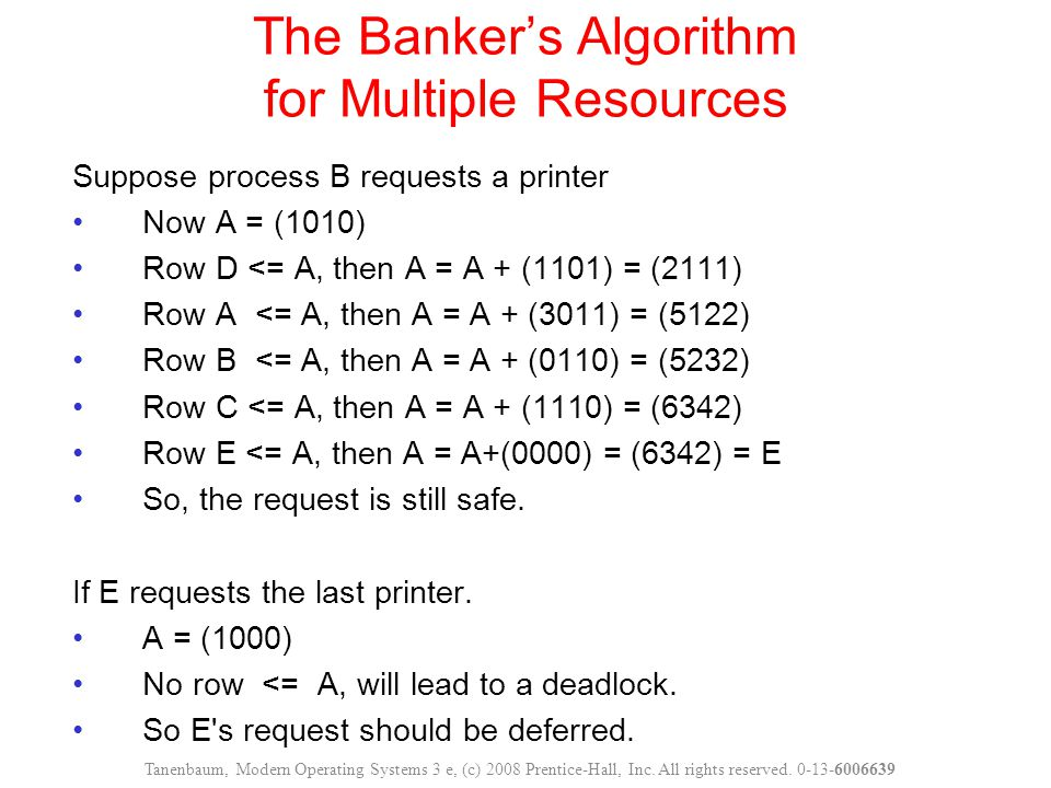 The Banker's Algorithm for Multiple Resources Suppose process B requests a printer Now A = (1010) Row D <= A, then A = A + (1101) = (2111) Row A <= A,
