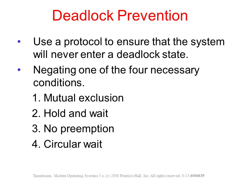 Deadlock Prevention Use a protocol to ensure that the system will never enter a deadlock state. Negating one of the four necessary conditions. 1. Mutu