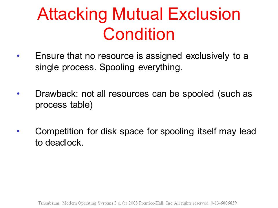 Attacking Mutual Exclusion Condition Ensure that no resource is assigned exclusively to a single process. Spooling everything. Drawback: not all resou