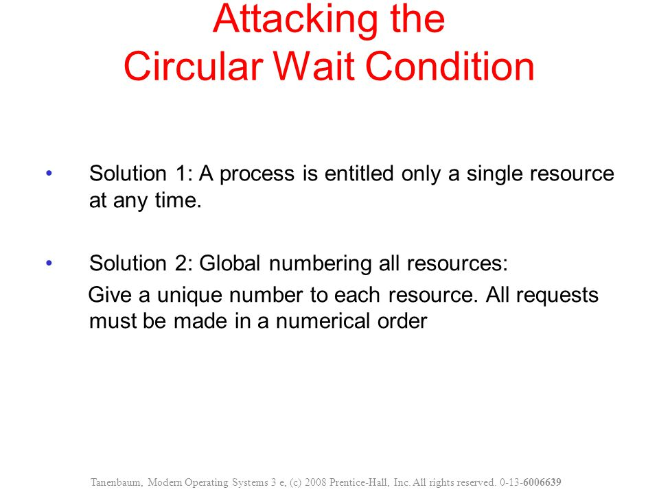 Attacking the Circular Wait Condition Solution 1: A process is entitled only a single resource at any time. Solution 2: Global numbering all resources