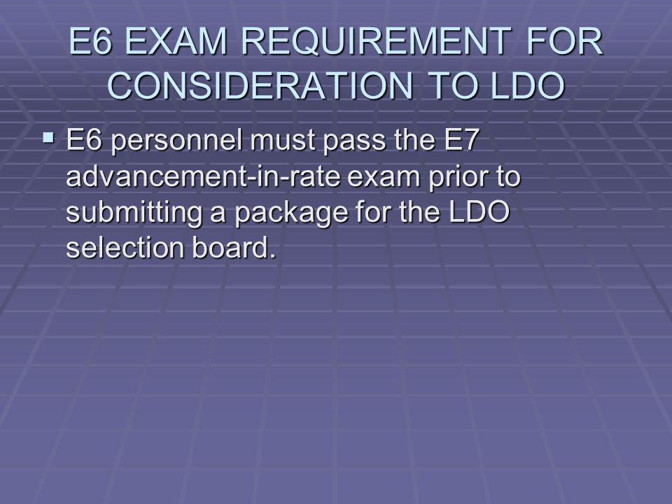 E6 EXAM REQUIREMENT FOR CONSIDERATION TO LDO  E6 personnel must pass the E7 advancement-in-rate exam prior to submitting a package for the LDO selection board.