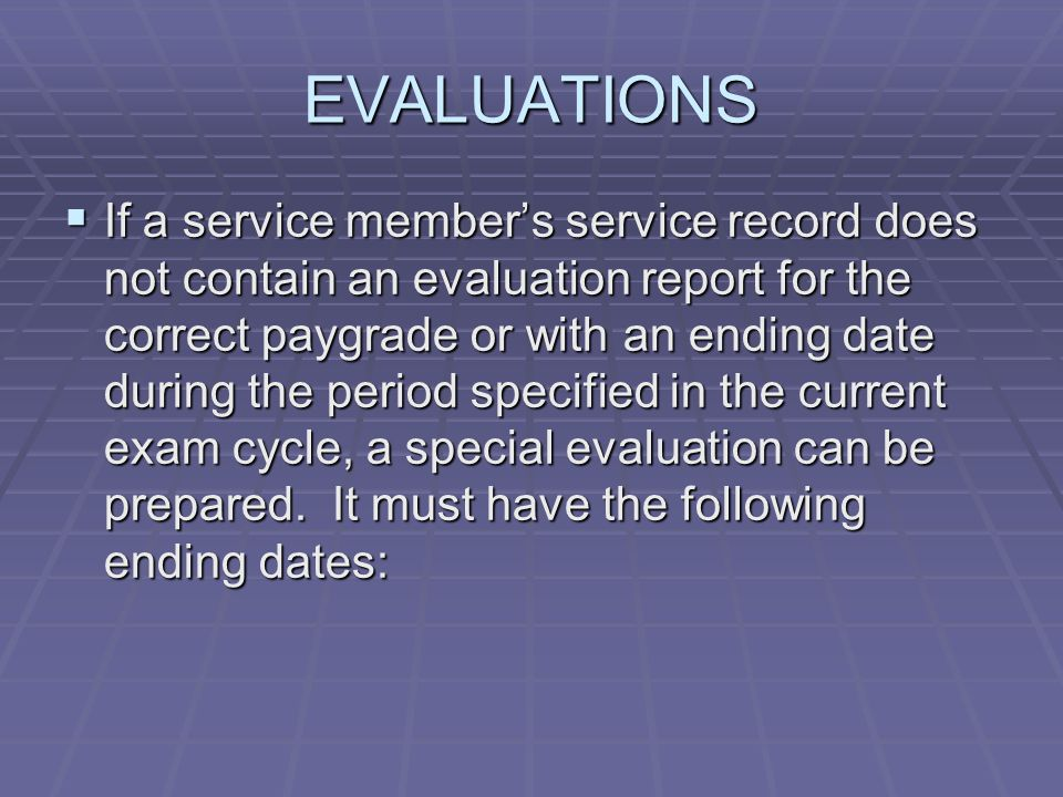 EVALUATIONS  If a service member's service record does not contain an evaluation report for the correct paygrade or with an ending date during the period specified in the current exam cycle, a special evaluation can be prepared.
