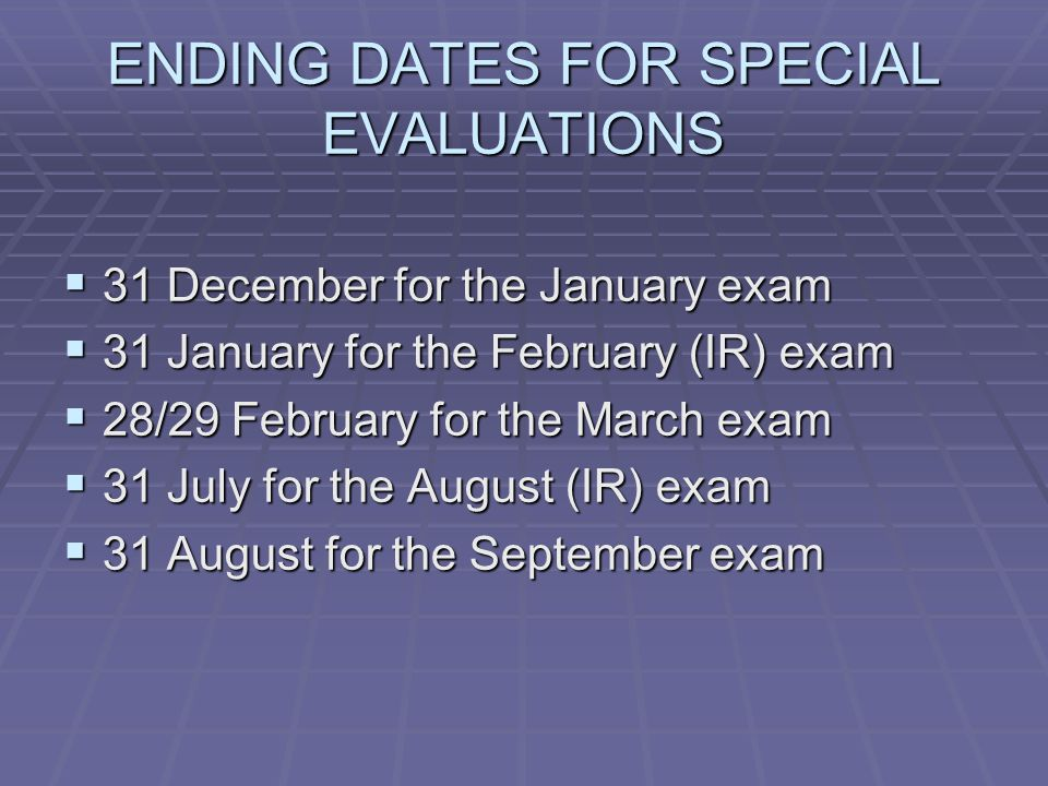 ENDING DATES FOR SPECIAL EVALUATIONS  31 December for the January exam  31 January for the February (IR) exam  28/29 February for the March exam  31 July for the August (IR) exam  31 August for the September exam