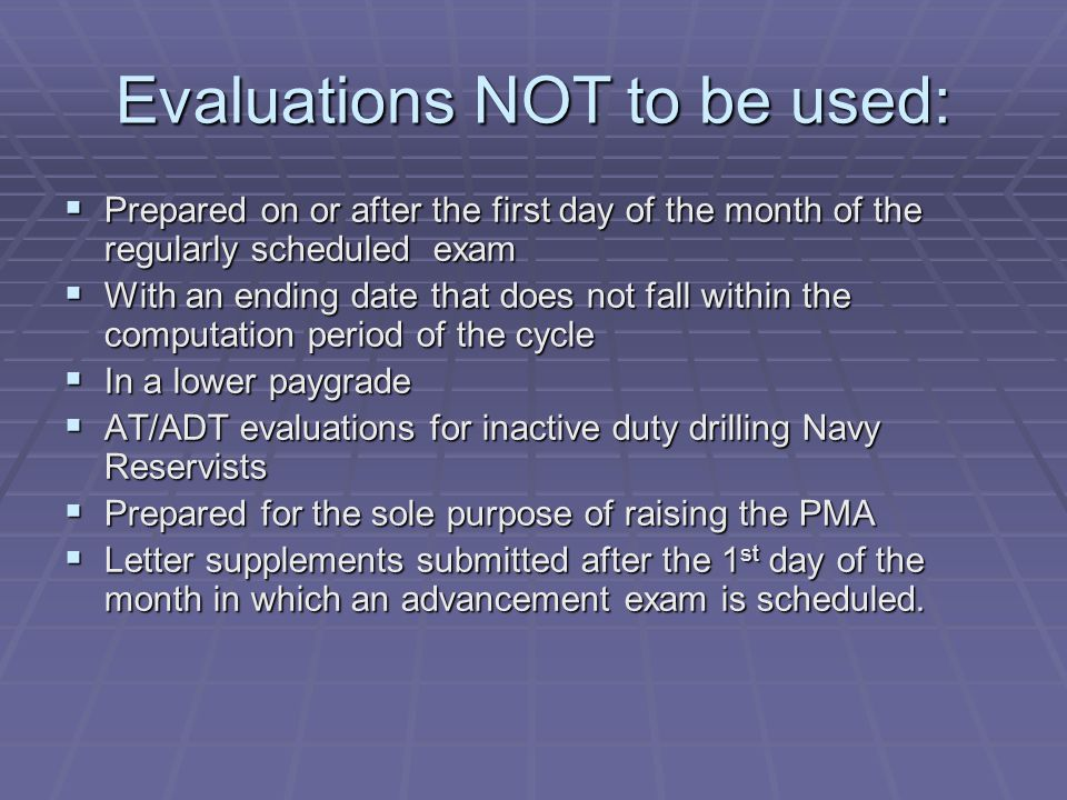 Evaluations NOT to be used:  Prepared on or after the first day of the month of the regularly scheduled exam  With an ending date that does not fall within the computation period of the cycle  In a lower paygrade  AT/ADT evaluations for inactive duty drilling Navy Reservists  Prepared for the sole purpose of raising the PMA  Letter supplements submitted after the 1 st day of the month in which an advancement exam is scheduled.
