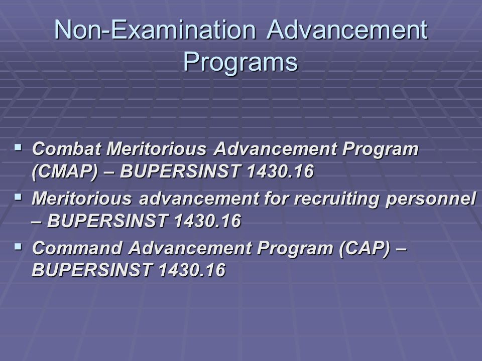 Non-Examination Advancement Programs  Combat Meritorious Advancement Program (CMAP) – BUPERSINST 1430.16  Meritorious advancement for recruiting personnel – BUPERSINST 1430.16  Command Advancement Program (CAP) – BUPERSINST 1430.16