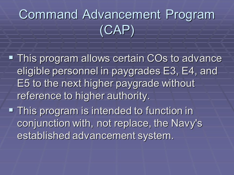 Command Advancement Program (CAP)  This program allows certain COs to advance eligible personnel in paygrades E3, E4, and E5 to the next higher paygrade without reference to higher authority.