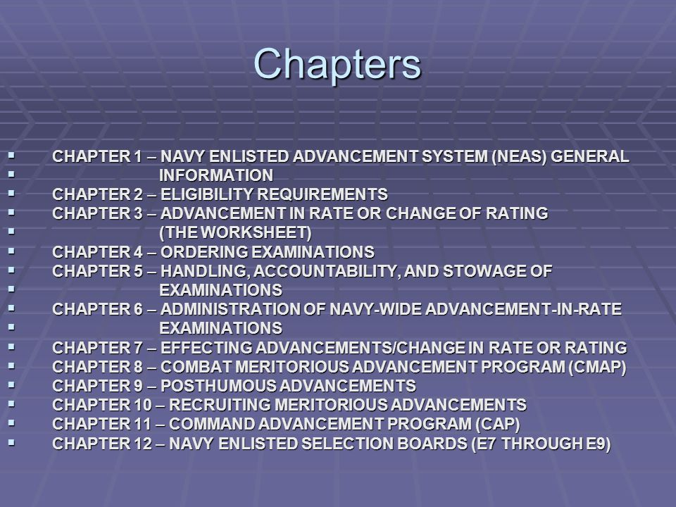 Chapters  CHAPTER 1 – NAVY ENLISTED ADVANCEMENT SYSTEM (NEAS) GENERAL  INFORMATION  CHAPTER 2 – ELIGIBILITY REQUIREMENTS  CHAPTER 3 – ADVANCEMENT IN RATE OR CHANGE OF RATING  (THE WORKSHEET)  CHAPTER 4 – ORDERING EXAMINATIONS  CHAPTER 5 – HANDLING, ACCOUNTABILITY, AND STOWAGE OF  EXAMINATIONS  CHAPTER 6 – ADMINISTRATION OF NAVY-WIDE ADVANCEMENT-IN-RATE  EXAMINATIONS  CHAPTER 7 – EFFECTING ADVANCEMENTS/CHANGE IN RATE OR RATING  CHAPTER 8 – COMBAT MERITORIOUS ADVANCEMENT PROGRAM (CMAP)  CHAPTER 9 – POSTHUMOUS ADVANCEMENTS  CHAPTER 10 – RECRUITING MERITORIOUS ADVANCEMENTS  CHAPTER 11 – COMMAND ADVANCEMENT PROGRAM (CAP)  CHAPTER 12 – NAVY ENLISTED SELECTION BOARDS (E7 THROUGH E9)