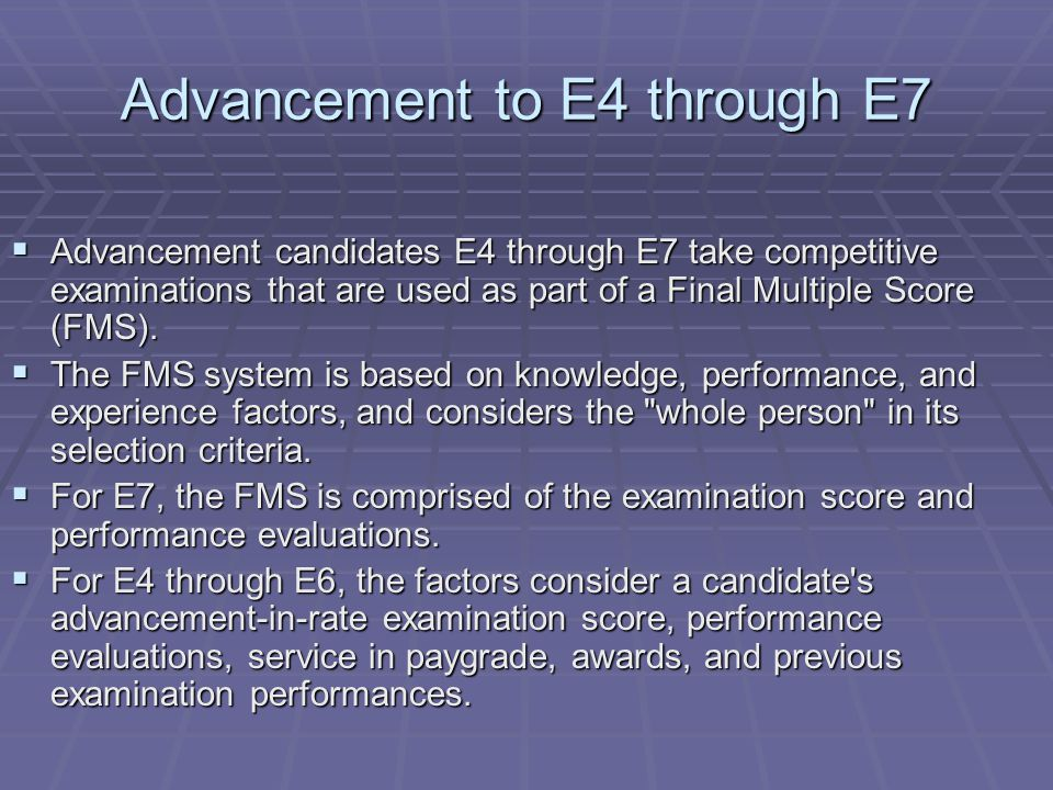 Advancement to E4 through E7  Advancement candidates E4 through E7 take competitive examinations that are used as part of a Final Multiple Score (FMS).
