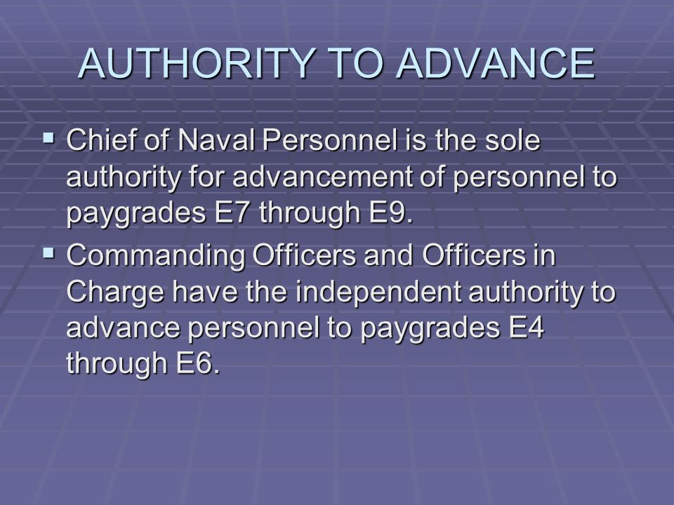 AUTHORITY TO ADVANCE  Chief of Naval Personnel is the sole authority for advancement of personnel to paygrades E7 through E9.