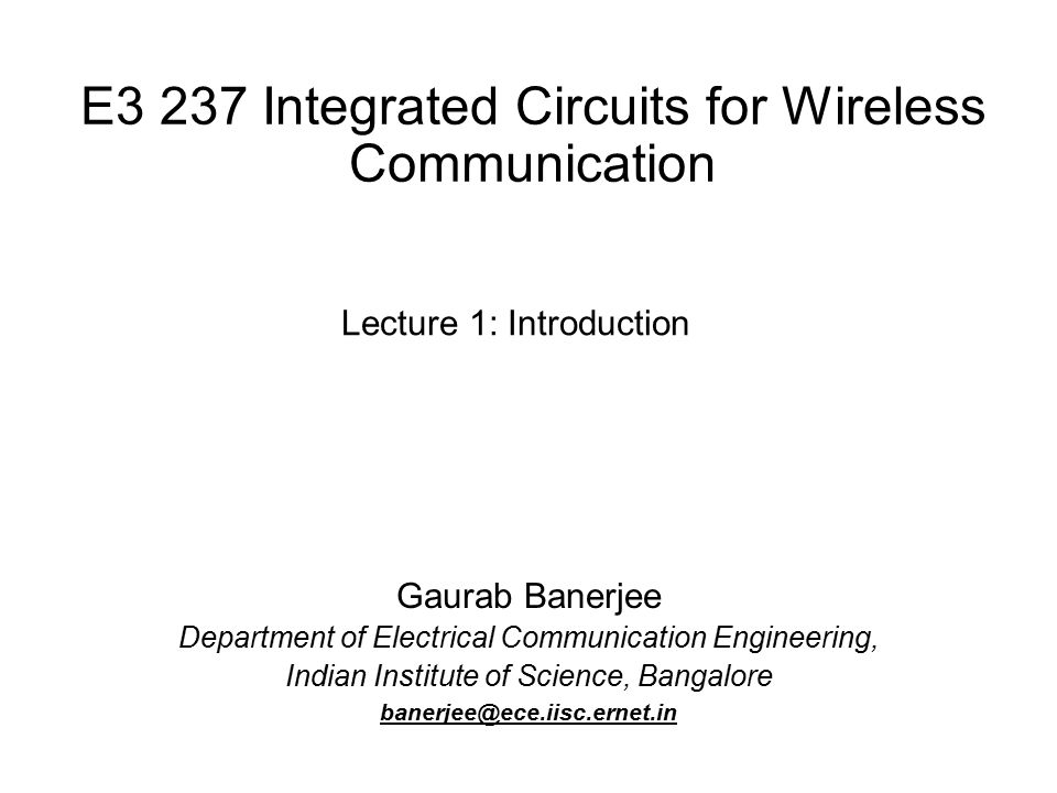 E3 237 Integrated Circuits for Wireless Communication Gaurab Banerjee Department of Electrical Communication Engineering, Indian Institute of Science, Bangalore banerjee@ece.iisc.ernet.in Lecture 1: Introduction