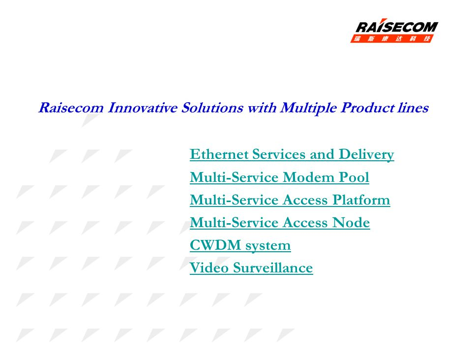 Ethernet Services and Delivery Multi-Service Modem Pool Multi-Service Access Platform Multi-Service Access Node CWDM system Video Surveillance Raisecom Innovative Solutions with Multiple Product lines