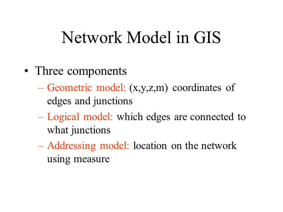 Network Model in GIS Three components –Geometric model: (x,y,z,m) coordinates of edges and junctions –Logical model: which edges are connected to what junctions –Addressing model: location on the network using measure