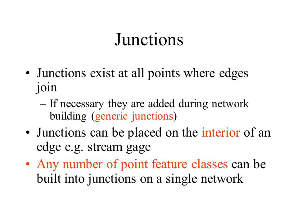 Junctions Junctions exist at all points where edges join –If necessary they are added during network building (generic junctions) Junctions can be placed on the interior of an edge e.g.