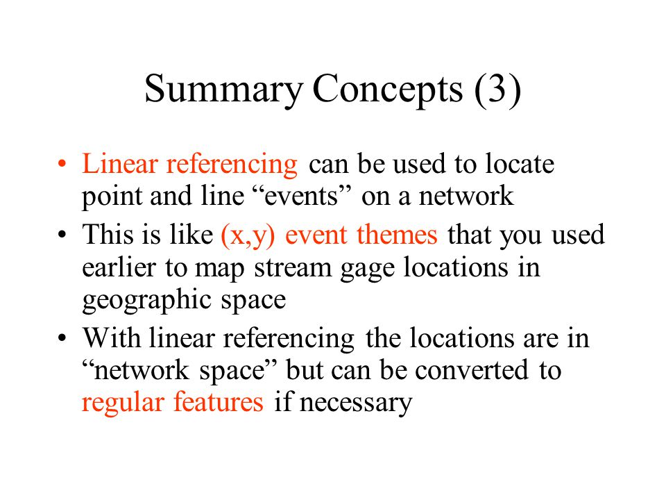 Summary Concepts (3) Linear referencing can be used to locate point and line events on a network This is like (x,y) event themes that you used earlier to map stream gage locations in geographic space With linear referencing the locations are in network space but can be converted to regular features if necessary